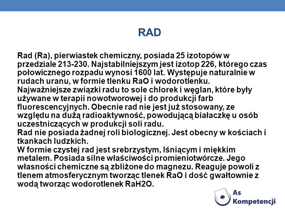 RAD Rad (Ra), pierwiastek chemiczny, posiada 25 izotopów w przedziale 213-230.