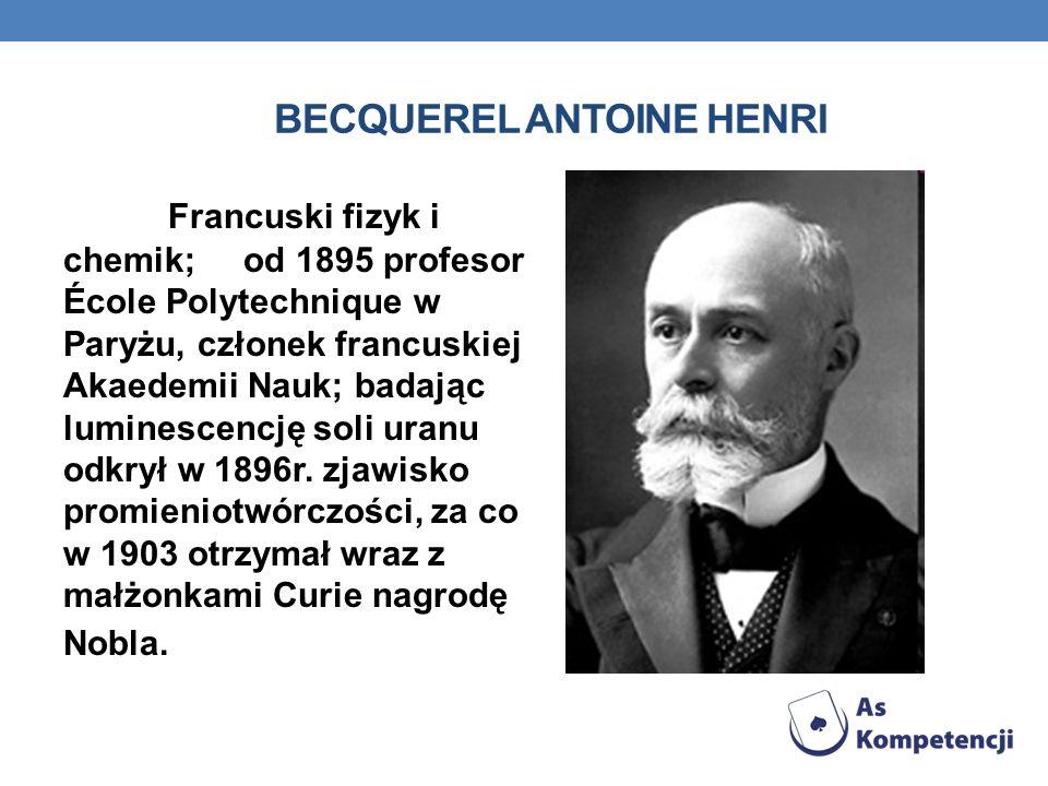 BECQUEREL ANTOINE HENRI Francuski fizyk i chemik; od 1895 profesor École Polytechnique w Paryżu, członek francuskiej Akaedemii Nauk; badając luminescencję soli uranu odkrył w 1896r.