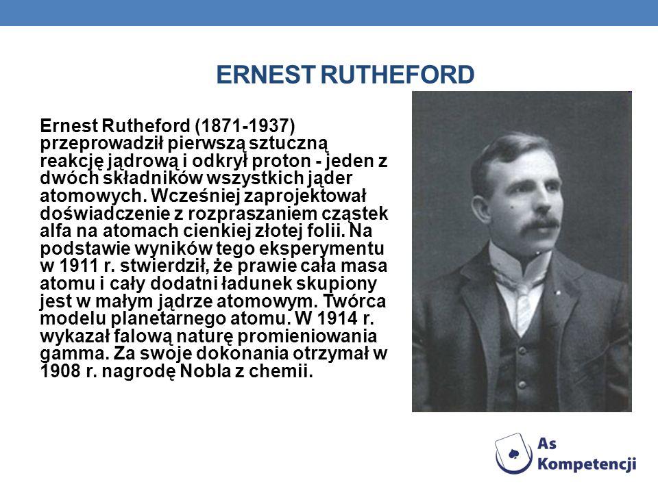 ERNEST RUTHEFORD Ernest Rutheford (1871-1937) przeprowadził pierwszą sztuczną reakcję jądrową i odkrył proton - jeden z dwóch składników wszystkich jąder atomowych.