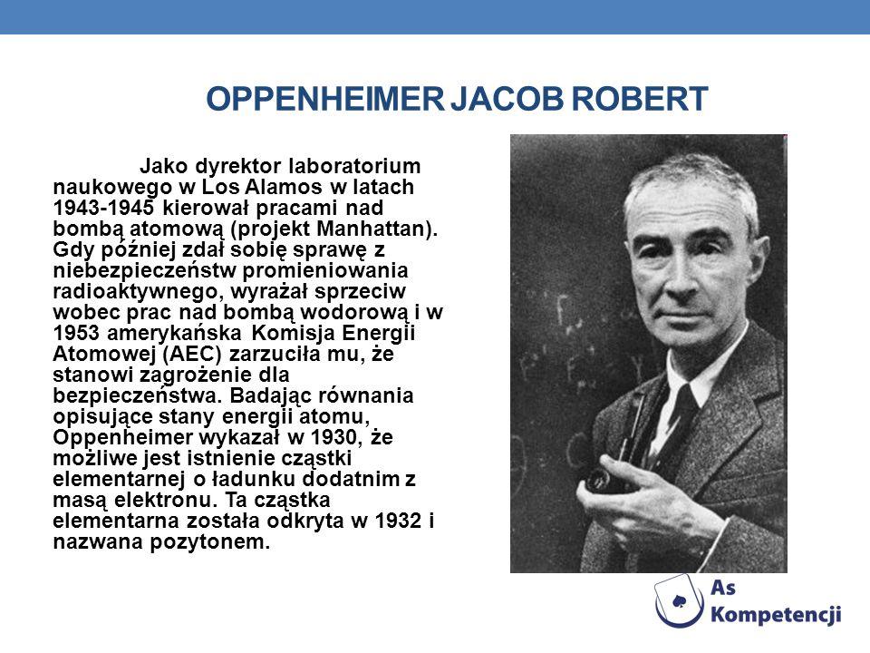 OPPENHEIMER JACOB ROBERT Jako dyrektor laboratorium naukowego w Los Alamos w latach 1943-1945 kierował pracami nad bombą atomową (projekt Manhattan).