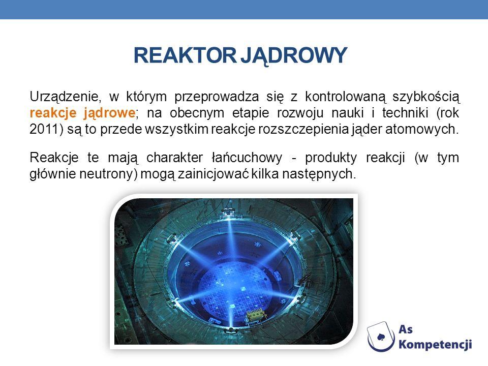 REAKTOR JĄDROWY Urządzenie, w którym przeprowadza się z kontrolowaną szybkością reakcje jądrowe; na obecnym etapie rozwoju nauki i techniki (rok 2011) są to przede wszystkim reakcje rozszczepienia jąder atomowych.