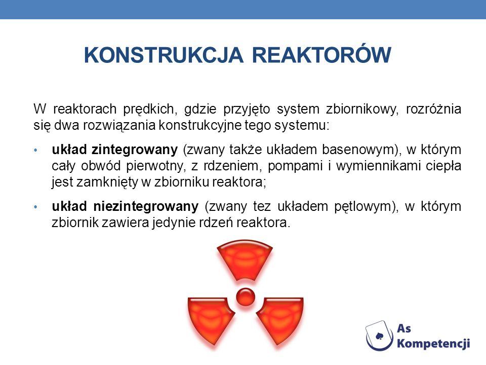 KONSTRUKCJA REAKTORÓW W reaktorach prędkich, gdzie przyjęto system zbiornikowy, rozróżnia się dwa rozwiązania konstrukcyjne tego systemu: układ zintegrowany (zwany także układem basenowym), w którym cały obwód pierwotny, z rdzeniem, pompami i wymiennikami ciepła jest zamknięty w zbiorniku reaktora; układ niezintegrowany (zwany tez układem pętlowym), w którym zbiornik zawiera jedynie rdzeń reaktora.