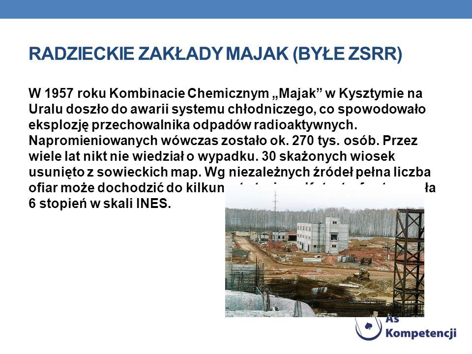RADZIECKIE ZAKŁADY MAJAK (BYŁE ZSRR) W 1957 roku Kombinacie Chemicznym Majak w Kysztymie na Uralu doszło do awarii systemu chłodniczego, co spowodowało eksplozję przechowalnika odpadów radioaktywnych.