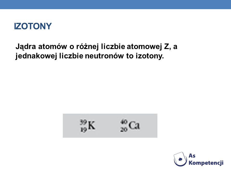 IZOTONY Jądra atomów o różnej liczbie atomowej Z, a jednakowej liczbie neutronów to izotony.