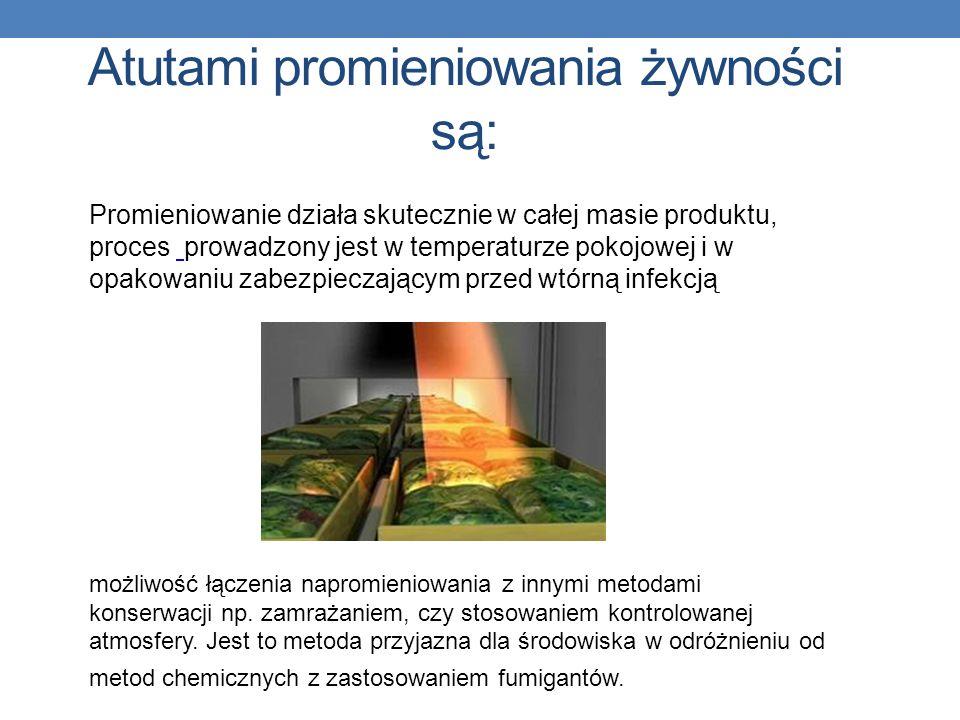 Atutami promieniowania żywności są: Promieniowanie działa skutecznie w całej masie produktu, proces prowadzony jest w temperaturze pokojowej i w opakowaniu zabezpieczającym przed wtórną infekcją możliwość łączenia napromieniowania z innymi metodami konserwacji np.