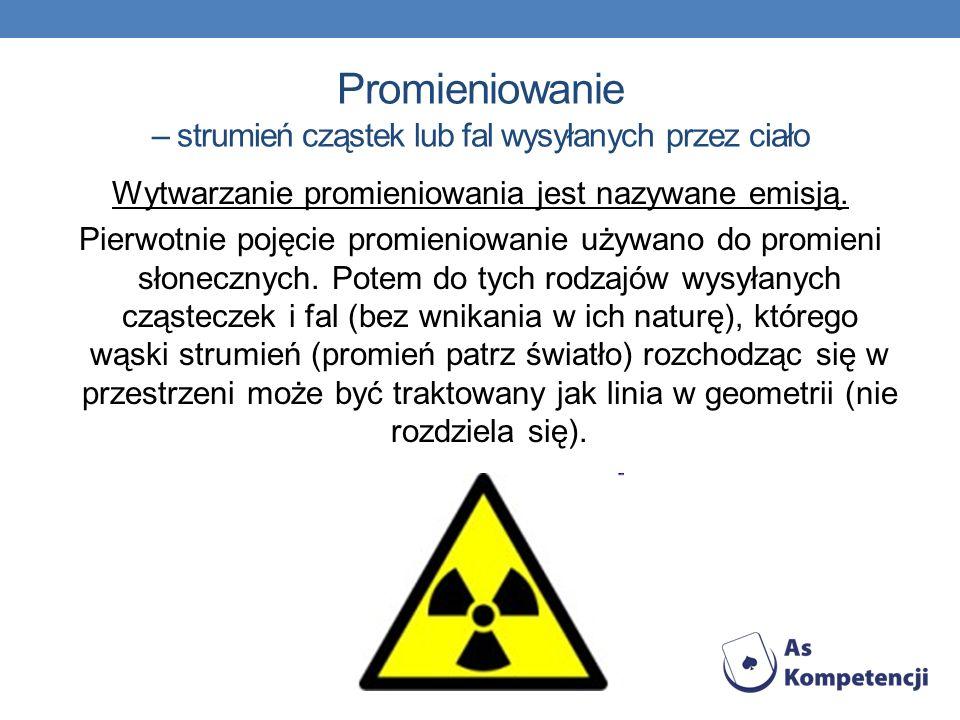 Promieniowanie – strumień cząstek lub fal wysyłanych przez ciało Wytwarzanie promieniowania jest nazywane emisją.