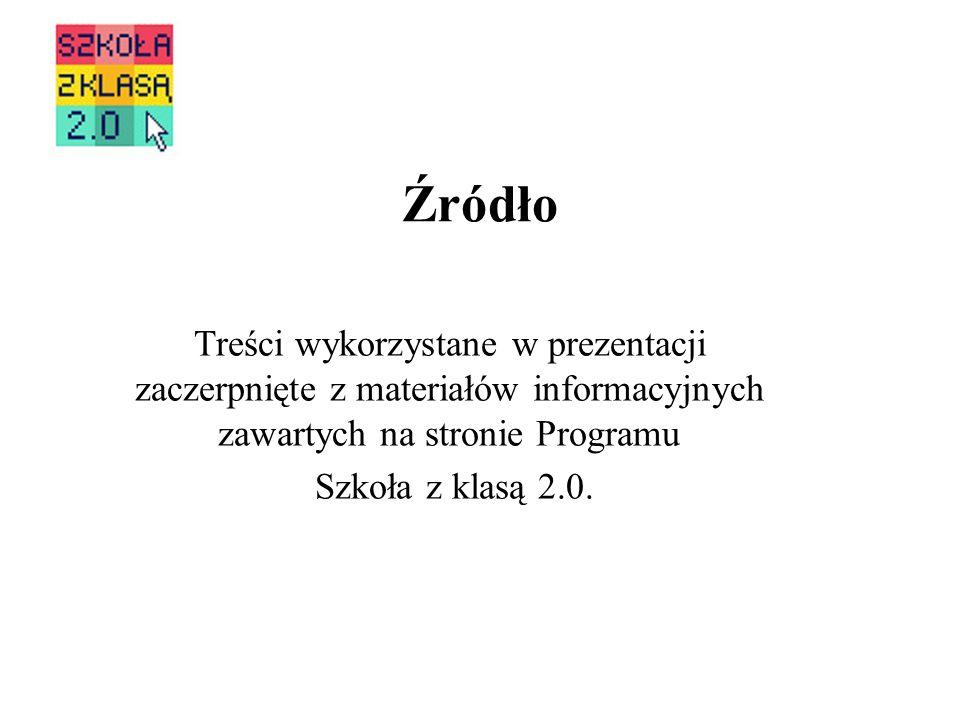 Źródło Treści wykorzystane w prezentacji zaczerpnięte z materiałów informacyjnych zawartych na stronie Programu Szkoła z klasą 2.0.