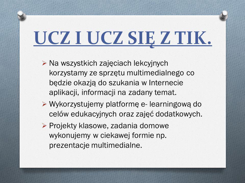 UCZ I UCZ SIĘ Z TIK. Na wszystkich zajęciach lekcyjnych korzystamy ze sprzętu multimedialnego co będzie okazją do szukania w Internecie aplikacji, inf