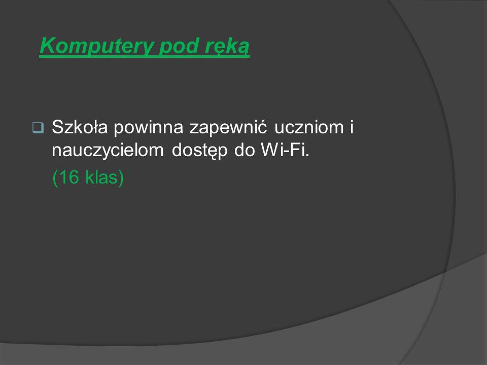 Komputery pod ręką Szkoła powinna zapewnić uczniom i nauczycielom dostęp do Wi-Fi. (16 klas)
