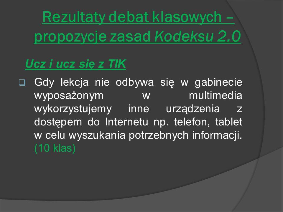 Rezultaty debat klasowych – propozycje zasad Kodeksu 2.0 Ucz i ucz się z TIK Gdy lekcja nie odbywa się w gabinecie wyposażonym w multimedia wykorzystujemy inne urządzenia z dostępem do Internetu np.