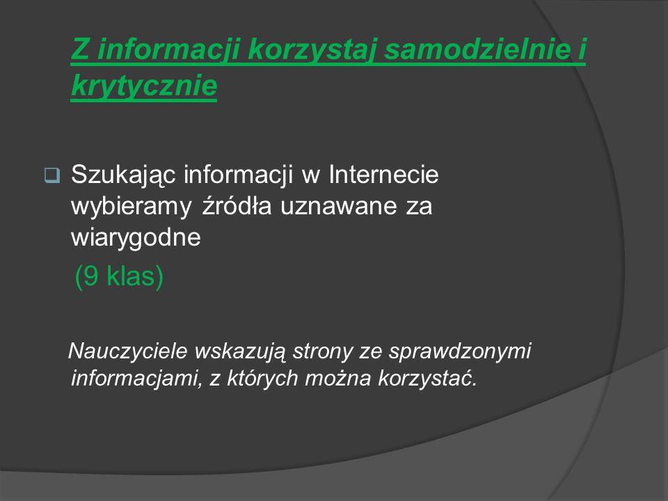 Z informacji korzystaj samodzielnie i krytycznie Szukając informacji w Internecie wybieramy źródła uznawane za wiarygodne (9 klas) Nauczyciele wskazują strony ze sprawdzonymi informacjami, z których można korzystać.