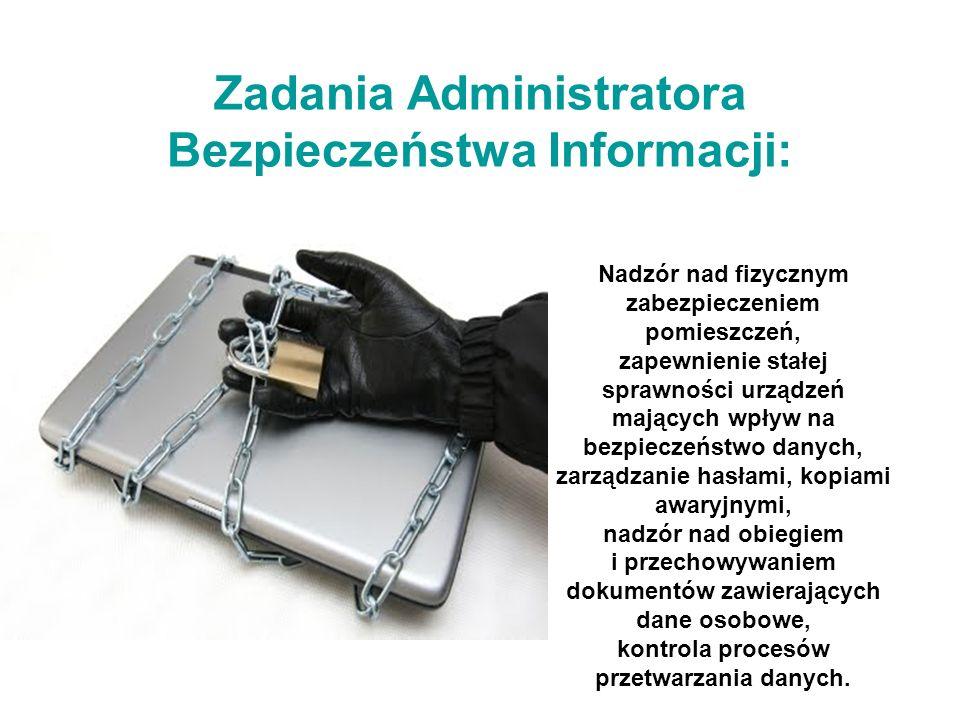 Zadania Administratora Bezpieczeństwa Informacji: Nadzór nad fizycznym zabezpieczeniem pomieszczeń, zapewnienie stałej sprawności urządzeń mających wpływ na bezpieczeństwo danych, zarządzanie hasłami, kopiami awaryjnymi, nadzór nad obiegiem i przechowywaniem dokumentów zawierających dane osobowe, kontrola procesów przetwarzania danych.