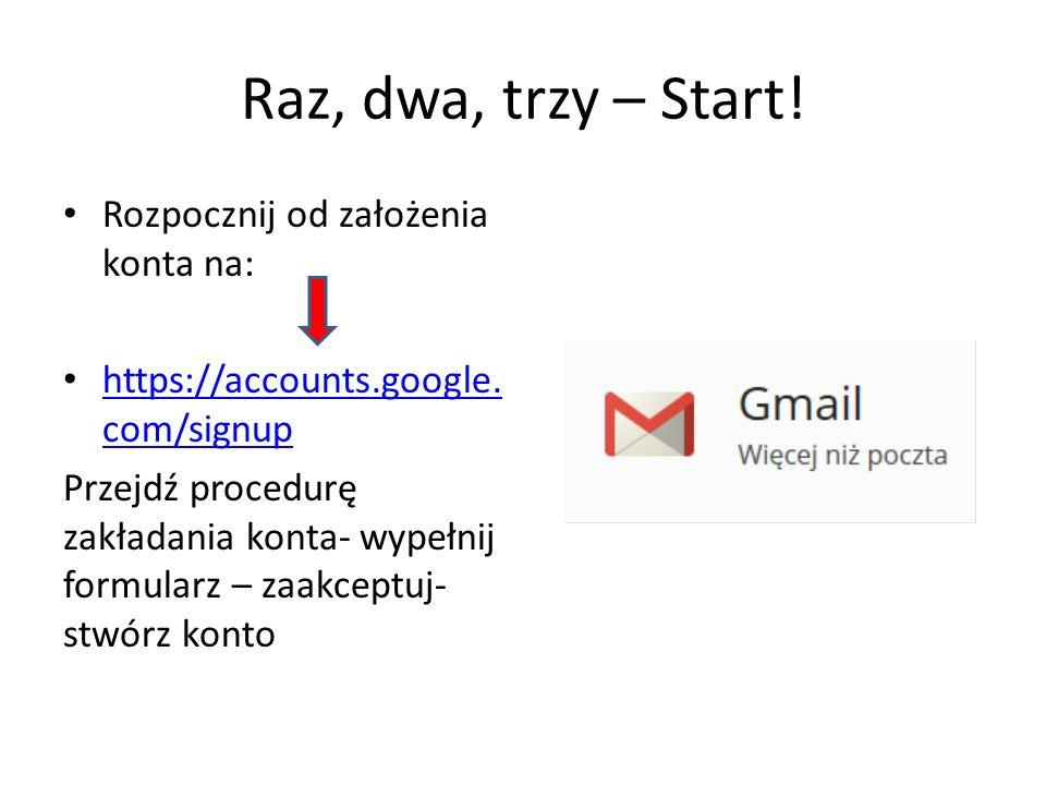 Raz, dwa, trzy – Start! Rozpocznij od założenia konta na: https://accounts.google. com/signup https://accounts.google. com/signup Przejdź procedurę za
