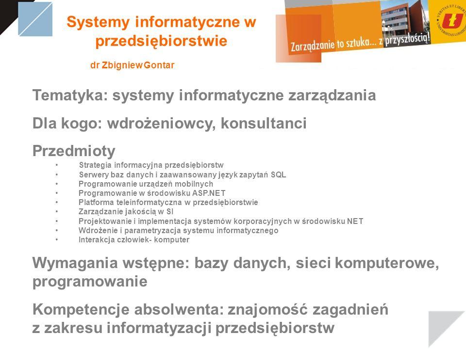 Systemy informatyczne w przedsiębiorstwie dr Zbigniew Gontar Tematyka: systemy informatyczne zarządzania Dla kogo: wdrożeniowcy, konsultanci Przedmioty Strategia informacyjna przedsiębiorstw Serwery baz danych i zaawansowany język zapytań SQL Programowanie urządzeń mobilnych Programowanie w środowisku ASP.NET Platforma teleinformatyczna w przedsiębiorstwie Zarządzanie jakością w SI Projektowanie i implementacja systemów korporacyjnych w środowisku NET Wdrożenie i parametryzacja systemu informatycznego Interakcja człowiek- komputer Wymagania wstępne: bazy danych, sieci komputerowe, programowanie Kompetencje absolwenta: znajomość zagadnień z zakresu informatyzacji przedsiębiorstw