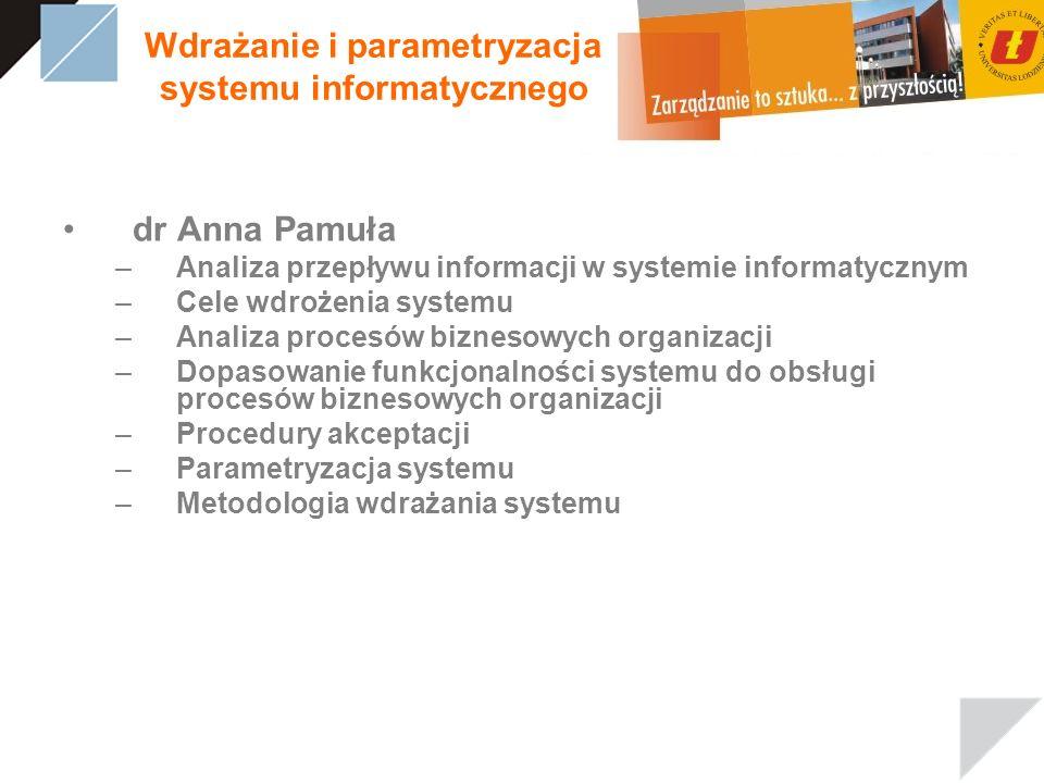 Wdrażanie i parametryzacja systemu informatycznego dr Anna Pamuła –Analiza przepływu informacji w systemie informatycznym –Cele wdrożenia systemu –Ana