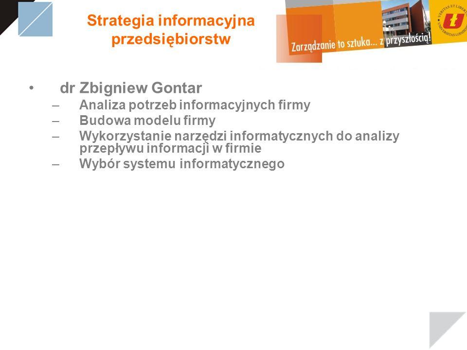 Strategia informacyjna przedsiębiorstw dr Zbigniew Gontar –Analiza potrzeb informacyjnych firmy –Budowa modelu firmy –Wykorzystanie narzędzi informatycznych do analizy przepływu informacji w firmie –Wybór systemu informatycznego