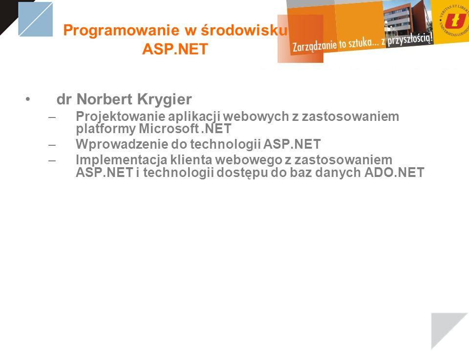 Programowanie w środowisku ASP.NET dr Norbert Krygier –Projektowanie aplikacji webowych z zastosowaniem platformy Microsoft.NET –Wprowadzenie do technologii ASP.NET –Implementacja klienta webowego z zastosowaniem ASP.NET i technologii dostępu do baz danych ADO.NET