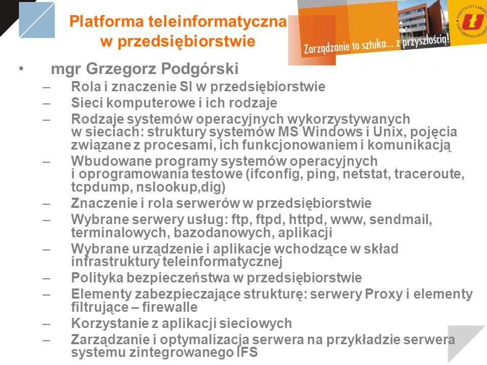 Platforma teleinformatyczna w przedsiębiorstwie mgr Grzegorz Podgórski –Rola i znaczenie SI w przedsiębiorstwie –Sieci komputerowe i ich rodzaje –Rodzaje systemów operacyjnych wykorzystywanych w sieciach: struktury systemów MS Windows i Unix, pojęcia związane z procesami, ich funkcjonowaniem i komunikacją –Wbudowane programy systemów operacyjnych i oprogramowania testowe (ifconfig, ping, netstat, traceroute, tcpdump, nslookup,dig) –Znaczenie i rola serwerów w przedsiębiorstwie –Wybrane serwery usług: ftp, ftpd, httpd, www, sendmail, terminalowych, bazodanowych, aplikacji –Wybrane urządzenie i aplikacje wchodzące w skład infrastruktury teleinformatycznej –Polityka bezpieczeństwa w przedsiębiorstwie –Elementy zabezpieczające strukturę: serwery Proxy i elementy filtrujące – firewalle –Korzystanie z aplikacji sieciowych –Zarządzanie i optymalizacja serwera na przykładzie serwera systemu zintegrowanego IFS