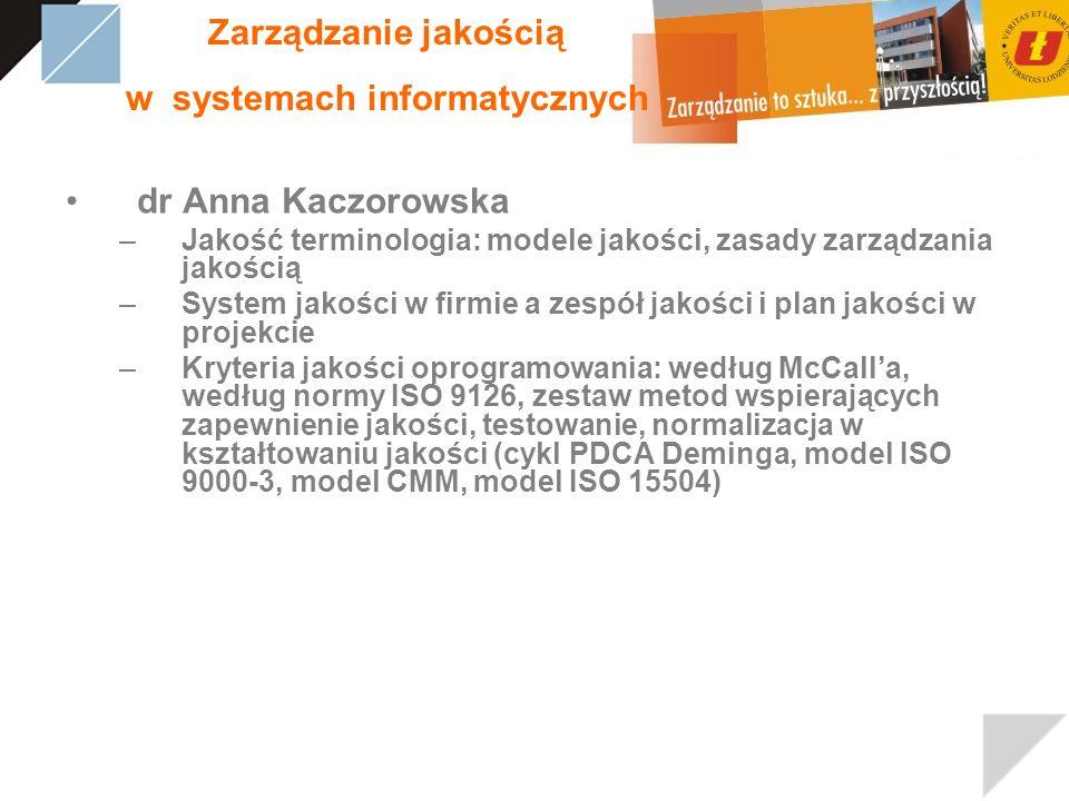 Zarządzanie jakością w systemach informatycznych dr Anna Kaczorowska –Jakość terminologia: modele jakości, zasady zarządzania jakością –System jakości w firmie a zespół jakości i plan jakości w projekcie –Kryteria jakości oprogramowania: według McCalla, według normy ISO 9126, zestaw metod wspierających zapewnienie jakości, testowanie, normalizacja w kształtowaniu jakości (cykl PDCA Deminga, model ISO 9000-3, model CMM, model ISO 15504)