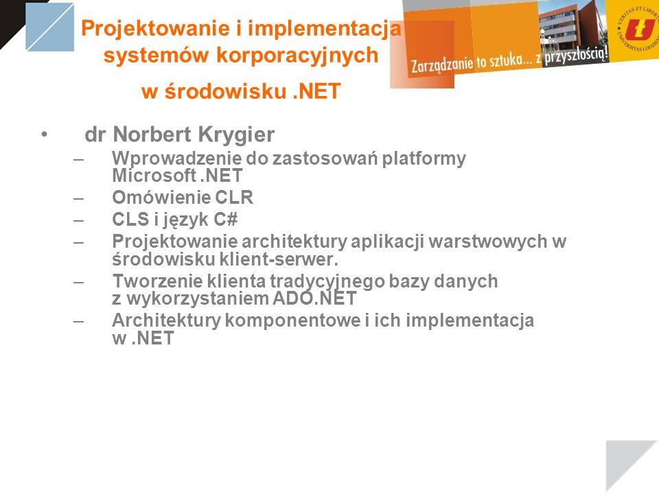 Projektowanie i implementacja systemów korporacyjnych w środowisku.NET dr Norbert Krygier –Wprowadzenie do zastosowań platformy Microsoft.NET –Omówienie CLR –CLS i język C# –Projektowanie architektury aplikacji warstwowych w środowisku klient-serwer.