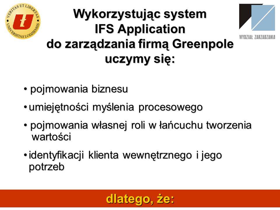 Wykorzystując system IFS Application do zarządzania firmą Greenpole uczymy się: pojmowania biznesu pojmowania biznesu dlatego, że: umiejętności myślen