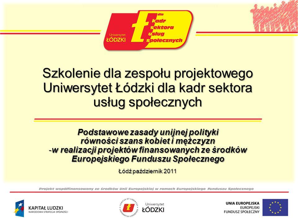 Szkolenie dla zespołu projektowego Uniwersytet Łódzki dla kadr sektora usług społecznych Podstawowe zasady unijnej polityki równości szans kobiet i mężczyzn -w realizacji projektów finansowanych ze środków Europejskiego Funduszu Społecznego Łódź październik 2011