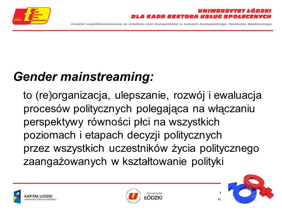 Gender mainstreaming: to (re)organizacja, ulepszanie, rozwój i ewaluacja procesów politycznych polegająca na włączaniu perspektywy równości płci na wszystkich poziomach i etapach decyzji politycznych przez wszystkich uczestników życia politycznego zaangażowanych w kształtowanie polityki