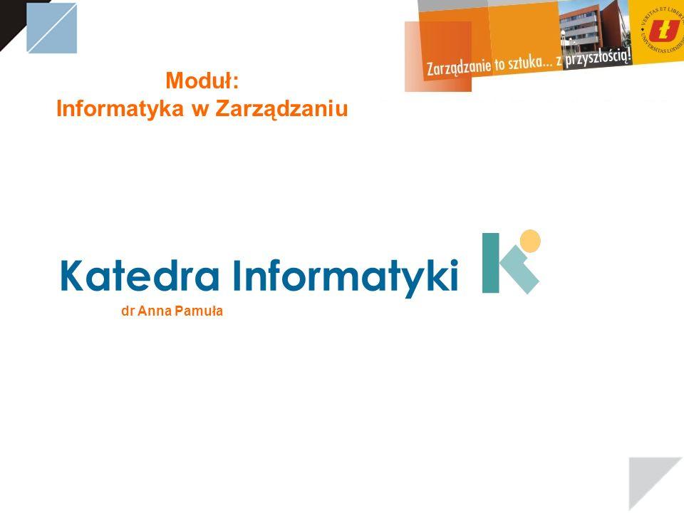 Moduł: Informatyka w Zarządzaniu dr Anna Pamuła Katedra Informatyki