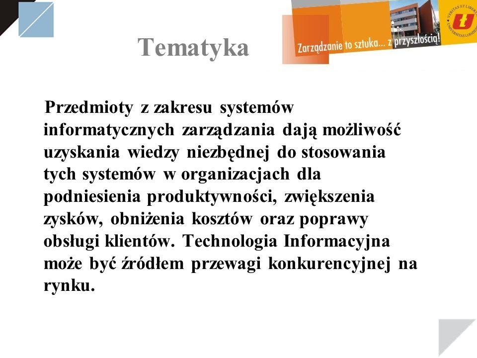 Tematyka Przedmioty z zakresu systemów informatycznych zarządzania dają możliwość uzyskania wiedzy niezbędnej do stosowania tych systemów w organizacjach dla podniesienia produktywności, zwiększenia zysków, obniżenia kosztów oraz poprawy obsługi klientów.