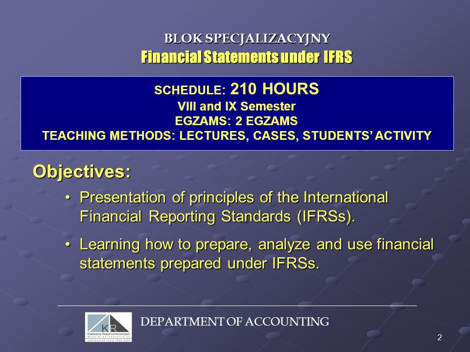 2 Financial Statements under IFRS SCHEDULE: 210 HOURS VIII and IX Semester EGZAMS: 2 EGZAMS TEACHING METHODS: LECTURES, CASES, STUDENTS ACTIVITY Objec