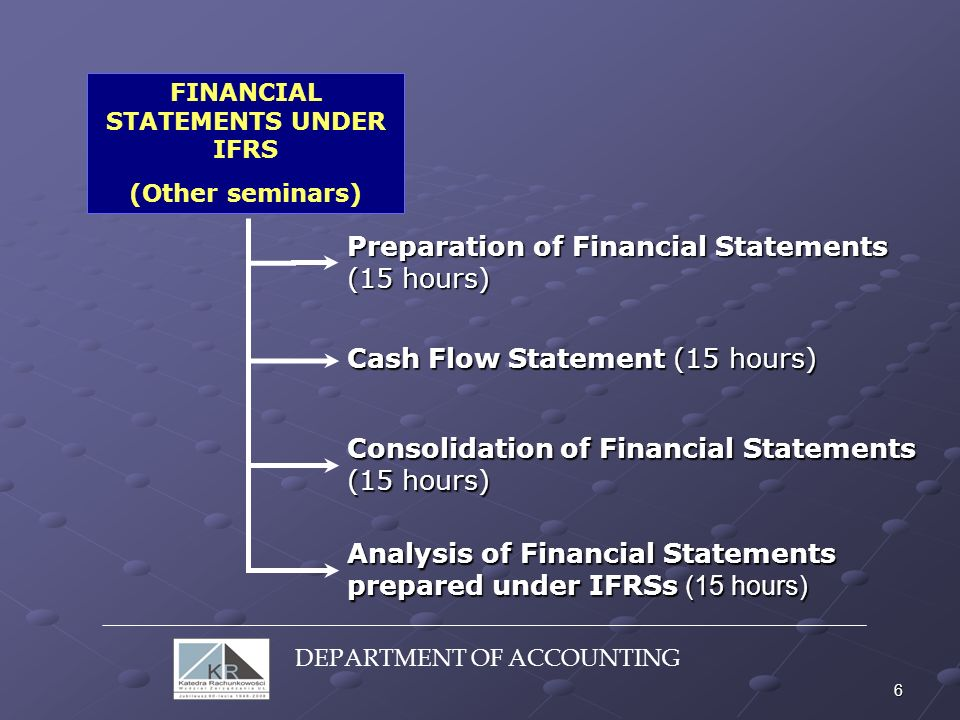 6 FINANCIAL STATEMENTS UNDER IFRS (Other seminars) Preparation of Financial Statements (15 hours) Cash Flow Statement (15 hours) Consolidation of Fina