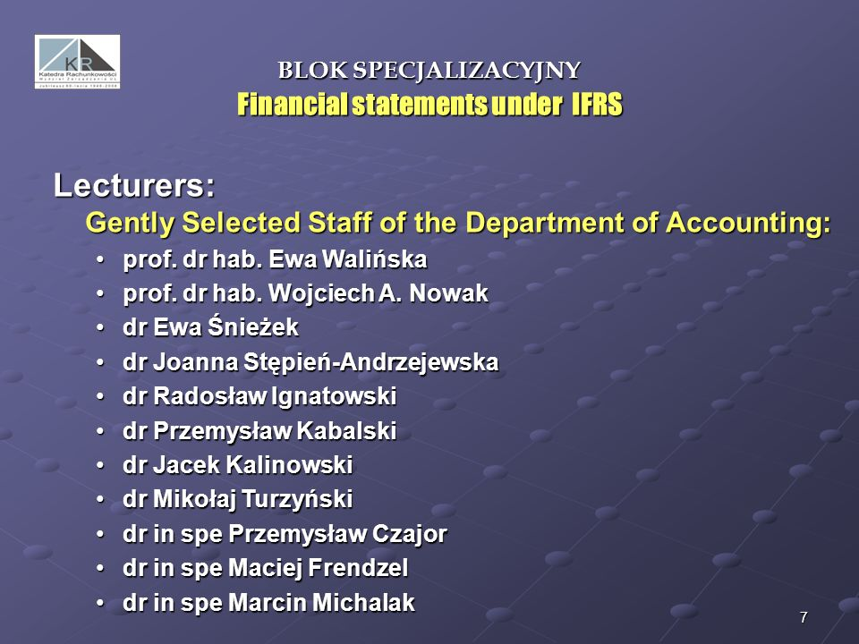7 BLOK SPECJALIZACYJNY Financial statements under IFRS Lecturers: Gently Selected Staff of the Department of Accounting: prof. dr hab. Ewa Walińskapro