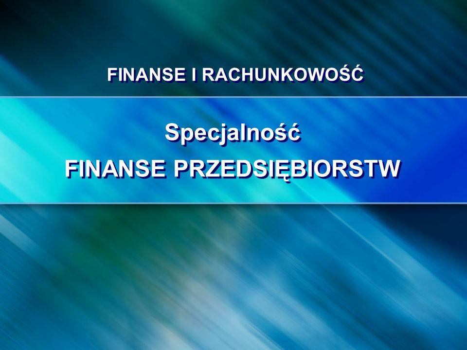 FINANSE I RACHUNKOWOŚĆ Specjalność FINANSE PRZEDSIĘBIORSTW Specjalność FINANSE PRZEDSIĘBIORSTW