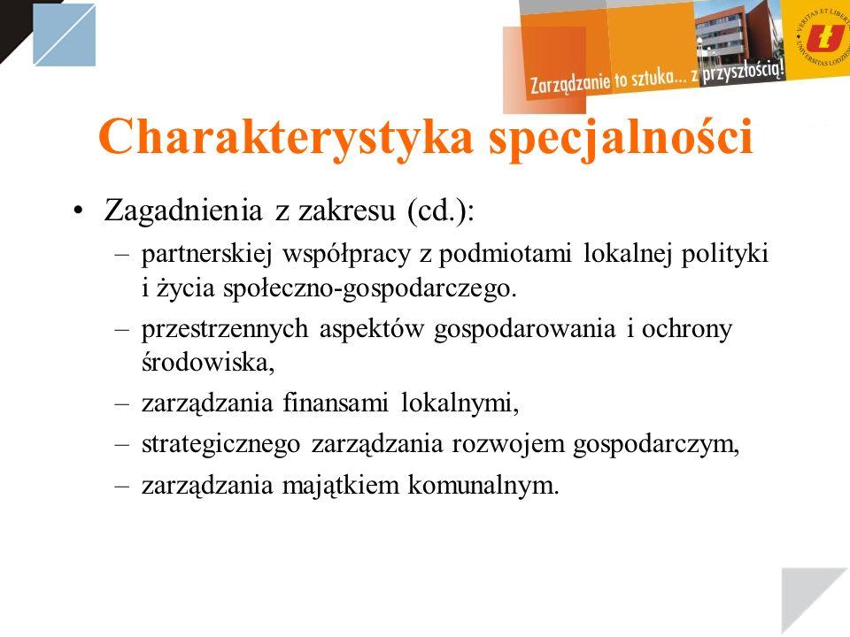 Charakterystyka specjalności Zagadnienia z zakresu (cd.): –partnerskiej współpracy z podmiotami lokalnej polityki i życia społeczno-gospodarczego. –pr