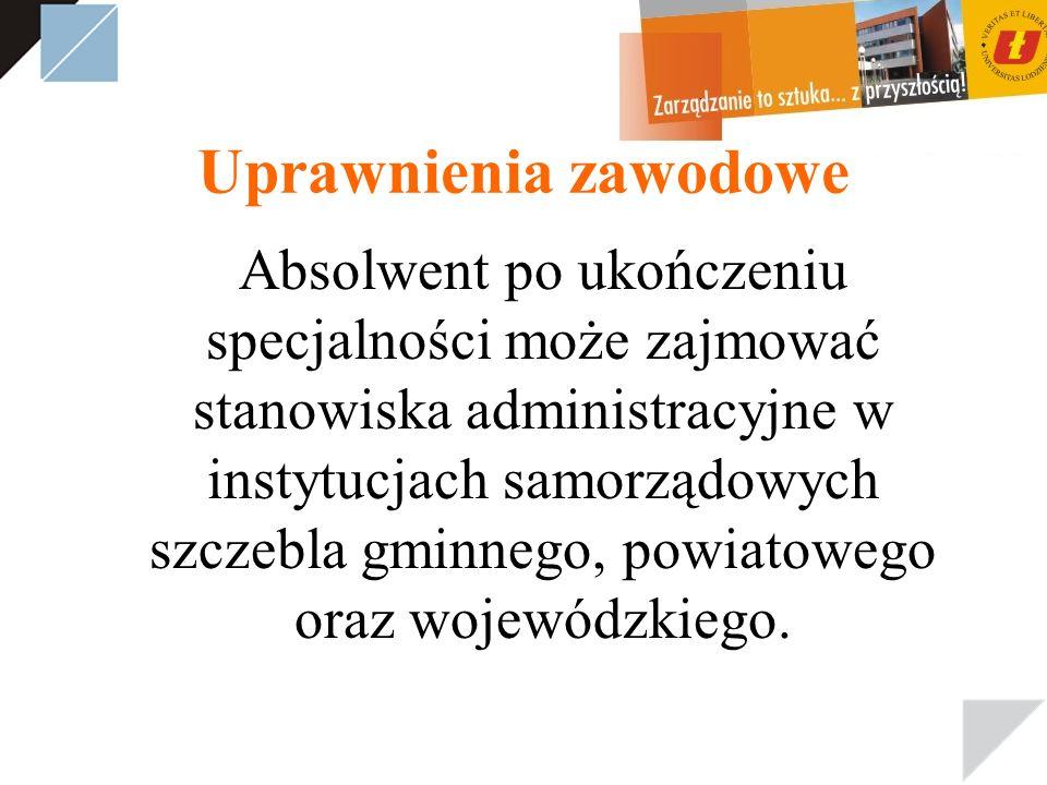 Uprawnienia zawodowe Absolwent po ukończeniu specjalności może zajmować stanowiska administracyjne w instytucjach samorządowych szczebla gminnego, pow