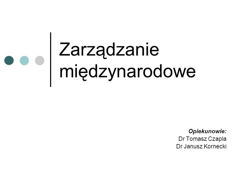 Zarządzanie międzynarodowe Opiekunowie: Dr Tomasz Czapla Dr Janusz Kornecki