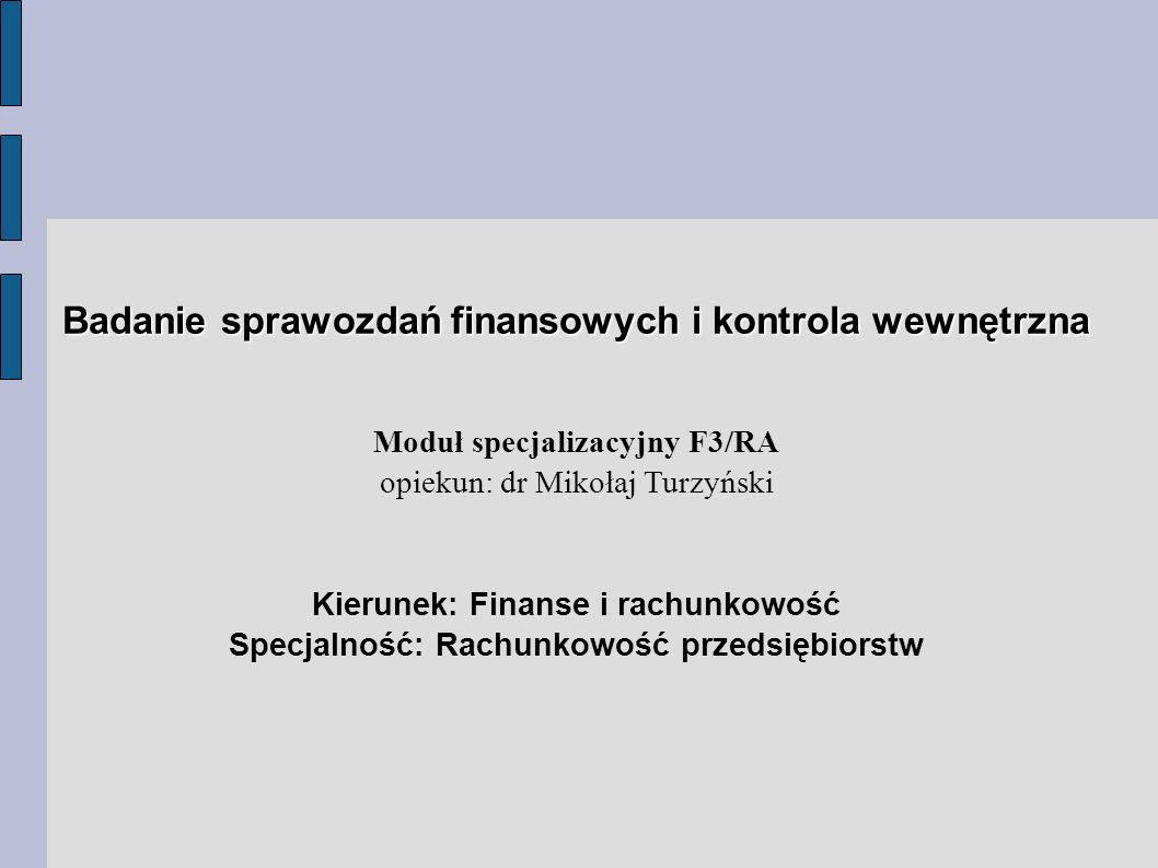 Badanie sprawozdań finansowych i kontrola wewnętrzna Moduł specjalizacyjny F3/RA opiekun: dr Mikołaj Turzyński Kierunek: Finanse i rachunkowość Specjalność: Rachunkowość przedsiębiorstw