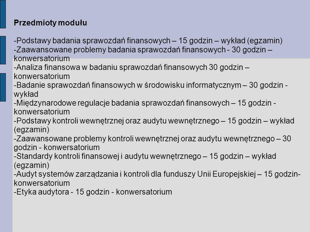 Przedmioty modułu -Podstawy badania sprawozdań finansowych – 15 godzin – wykład (egzamin) -Zaawansowane problemy badania sprawozdań finansowych - 30 godzin – konwersatorium -Analiza finansowa w badaniu sprawozdań finansowych 30 godzin – konwersatorium -Badanie sprawozdań finansowych w środowisku informatycznym – 30 godzin - wykład -Międzynarodowe regulacje badania sprawozdań finansowych – 15 godzin - konwersatorium -Podstawy kontroli wewnętrznej oraz audytu wewnętrznego – 15 godzin – wykład (egzamin) -Zaawansowane problemy kontroli wewnętrznej oraz audytu wewnętrznego – 30 godzin - konwersatorium -Standardy kontroli finansowej i audytu wewnętrznego – 15 godzin – wykład (egzamin) -Audyt systemów zarządzania i kontroli dla funduszy Unii Europejskiej – 15 godzin- konwersatorium -Etyka audytora - 15 godzin - konwersatorium