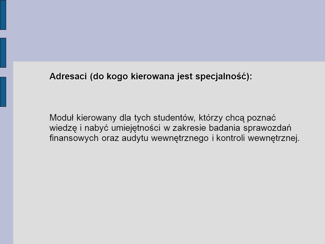 Adresaci (do kogo kierowana jest specjalność): Moduł kierowany dla tych studentów, którzy chcą poznać wiedzę i nabyć umiejętności w zakresie badania sprawozdań finansowych oraz audytu wewnętrznego i kontroli wewnętrznej.