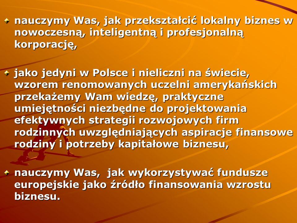 nauczymy Was, jak przekształcić lokalny biznes w nowoczesną, inteligentną i profesjonalną korporację, jako jedyni w Polsce i nieliczni na świecie, wzorem renomowanych uczelni amerykańskich przekażemy Wam wiedzę, praktyczne umiejętności niezbędne do projektowania efektywnych strategii rozwojowych firm rodzinnych uwzględniających aspiracje finansowe rodziny i potrzeby kapitałowe biznesu, nauczymy Was, jak wykorzystywać fundusze europejskie jako źródło finansowania wzrostu biznesu.