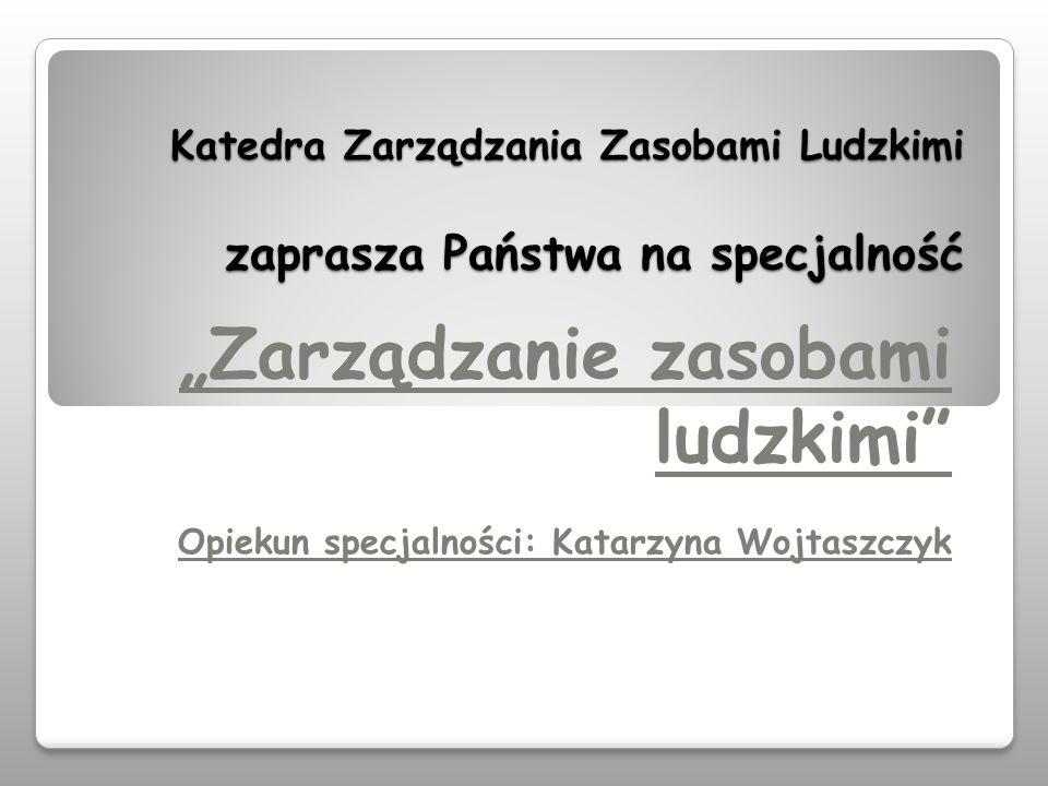 Katedra Zarządzania Zasobami Ludzkimi zaprasza Państwa na specjalność Zarządzanie zasobami ludzkimi Opiekun specjalności: Katarzyna Wojtaszczyk