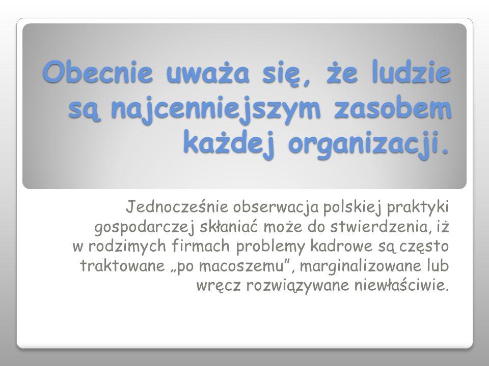 Obecnie uważa się, że ludzie są najcenniejszym zasobem każdej organizacji. Jednocześnie obserwacja polskiej praktyki gospodarczej skłaniać może do stw