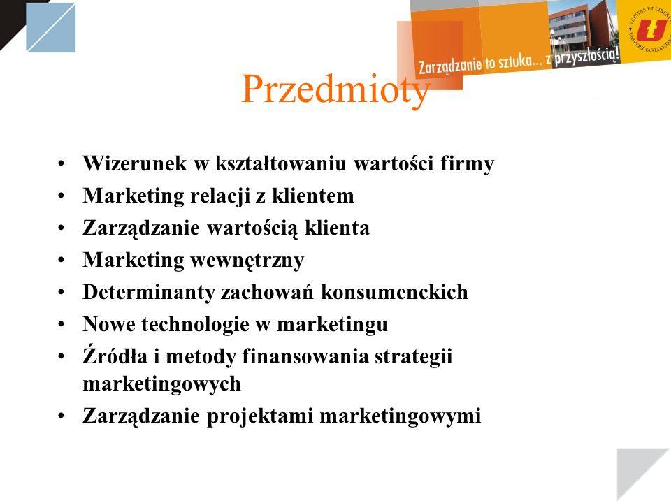 Przedmioty Wizerunek w kształtowaniu wartości firmy Marketing relacji z klientem Zarządzanie wartością klienta Marketing wewnętrzny Determinanty zachowań konsumenckich Nowe technologie w marketingu Źródła i metody finansowania strategii marketingowych Zarządzanie projektami marketingowymi