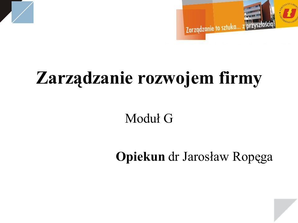 Zarządzanie rozwojem firmy Moduł G Opiekun dr Jarosław Ropęga