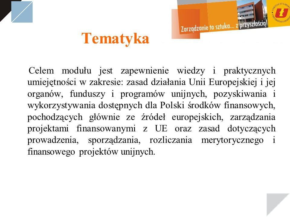 Tematyka Celem modułu jest zapewnienie wiedzy i praktycznych umiejętności w zakresie: zasad działania Unii Europejskiej i jej organów, funduszy i programów unijnych, pozyskiwania i wykorzystywania dostępnych dla Polski środków finansowych, pochodzących głównie ze źródeł europejskich, zarządzania projektami finansowanymi z UE oraz zasad dotyczących prowadzenia, sporządzania, rozliczania merytorycznego i finansowego projektów unijnych.