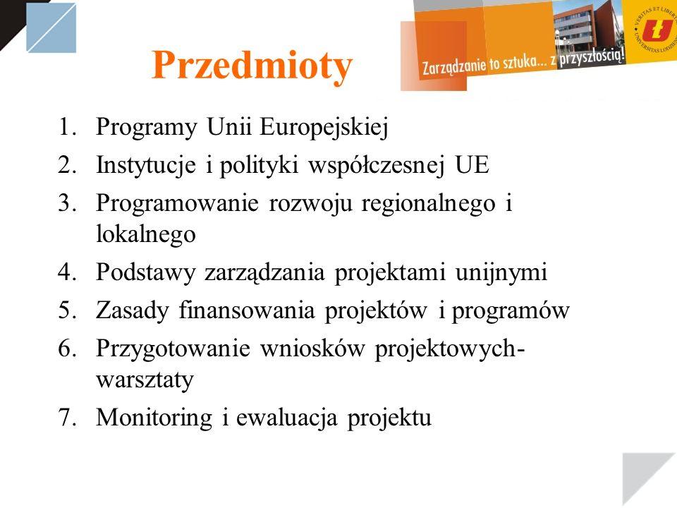 Przedmioty 1.Programy Unii Europejskiej 2.Instytucje i polityki współczesnej UE 3.Programowanie rozwoju regionalnego i lokalnego 4.Podstawy zarządzania projektami unijnymi 5.Zasady finansowania projektów i programów 6.Przygotowanie wniosków projektowych- warsztaty 7.Monitoring i ewaluacja projektu