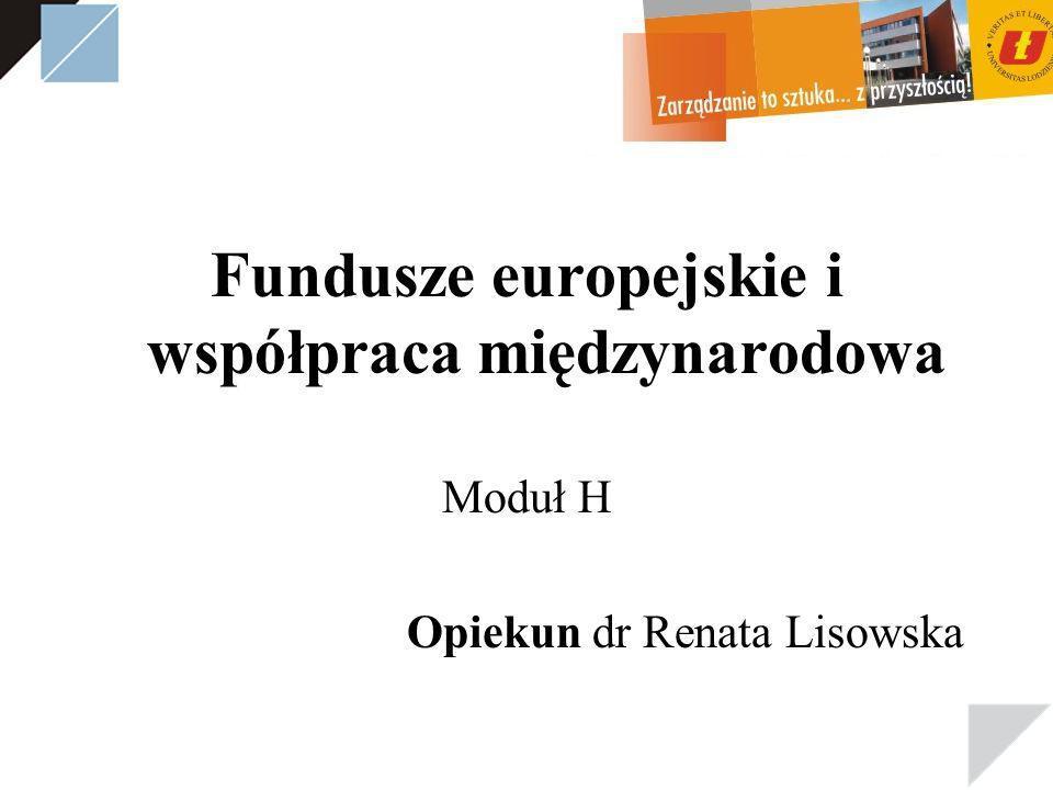 Fundusze europejskie i współpraca międzynarodowa Moduł H Opiekun dr Renata Lisowska