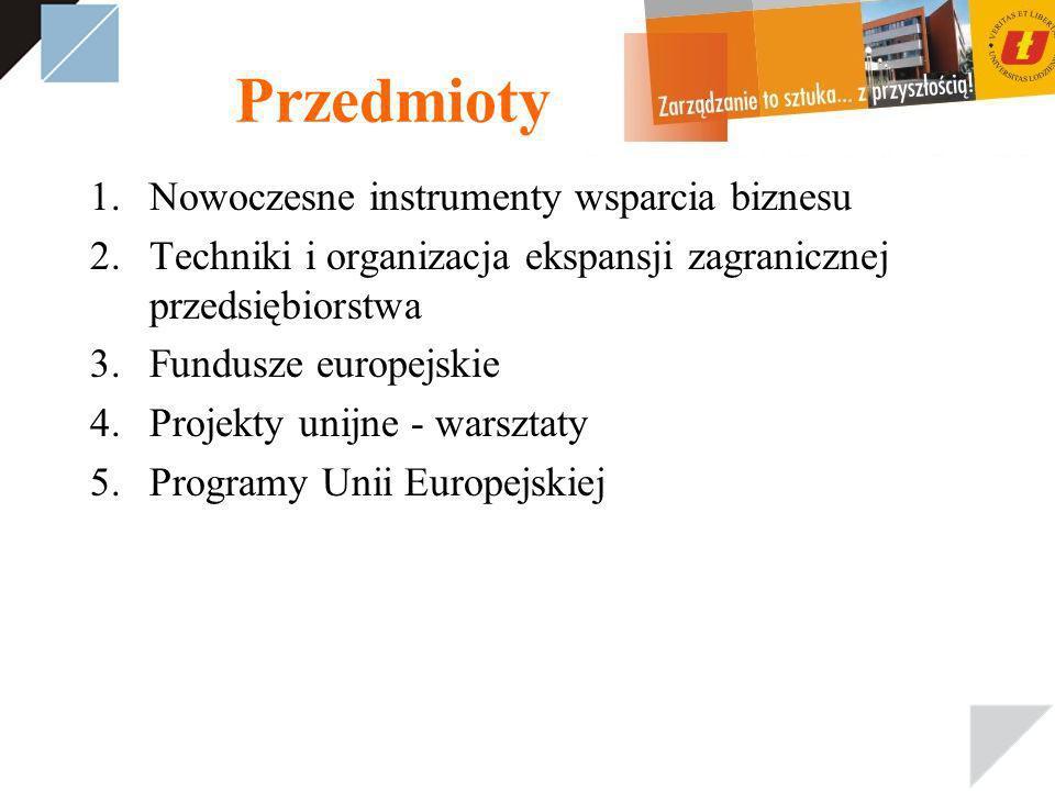 Przedmioty 1.Nowoczesne instrumenty wsparcia biznesu 2.Techniki i organizacja ekspansji zagranicznej przedsiębiorstwa 3.Fundusze europejskie 4.Projekty unijne - warsztaty 5.Programy Unii Europejskiej