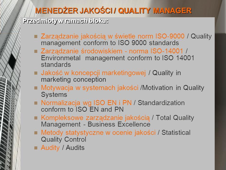 MENEDŻER JAKOŚCI / QUALITY MANAGER Przedmioty w ramach bloku: Zarządzanie jakością w świetle norm ISO-9000 / Quality management conform to ISO 9000 standards Zarządzanie środowiskiem - norma ISO-14001 / Environmetal management conform to ISO 14001 standards Jakość w koncepcji marketingowej / Quality in marketing conception Motywacja w systemach jakości /Motivation in Quality Systems Normalizacja wg ISO EN i PN / Standardization conform to ISO EN and PN Kompleksowe zarządzanie jakością / Total Quality Management - Business Excellence Metody statystyczne w ocenie jakości / Statistical Quality Control Audity / Audits