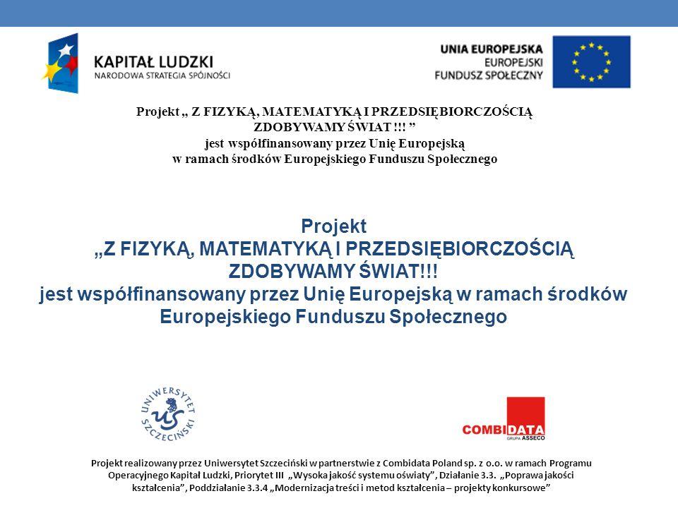 Projekt Z FIZYKĄ, MATEMATYKĄ I PRZEDSIĘBIORCZOŚCIĄ ZDOBYWAMY ŚWIAT !!! jest współfinansowany przez Unię Europejską w ramach środków Europejskiego Fund